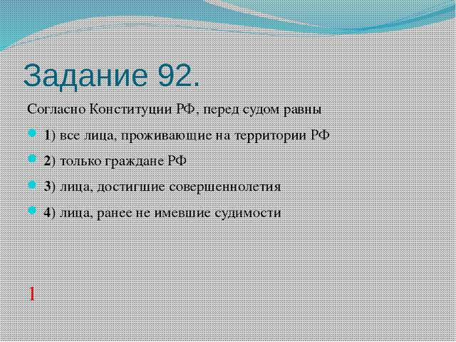 Задание 92. Согласно Конституции РФ, перед судом равны 1)все лица, прожи...