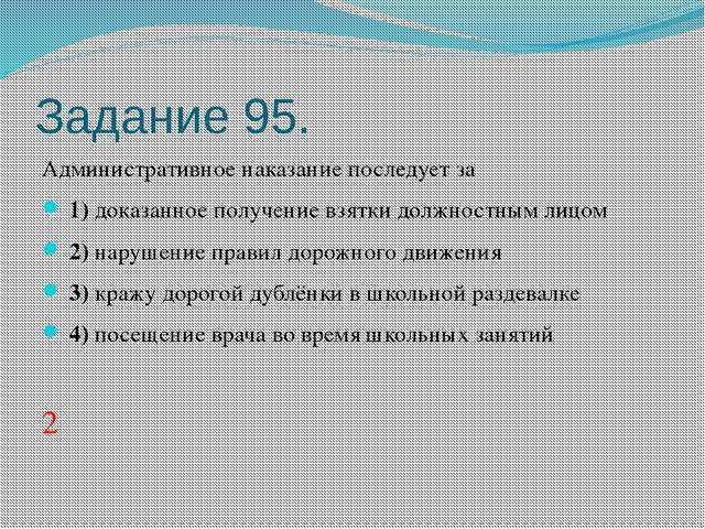 Задание 95. Административное наказание последует за 1)доказанное получени...