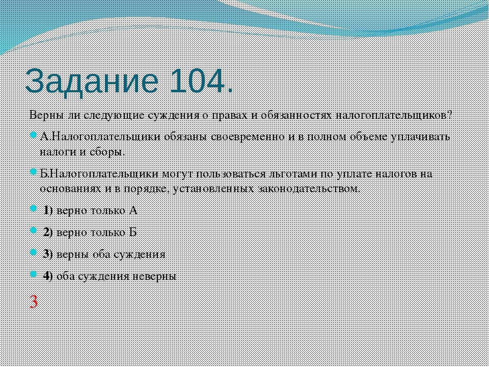 Задание 104. Верны ли следующие суждения о правах и обязанностях налогоплател...