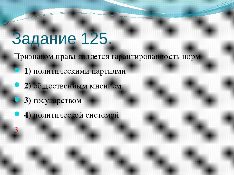 Задание 125. Признаком права является гарантированность норм 1)политическ...