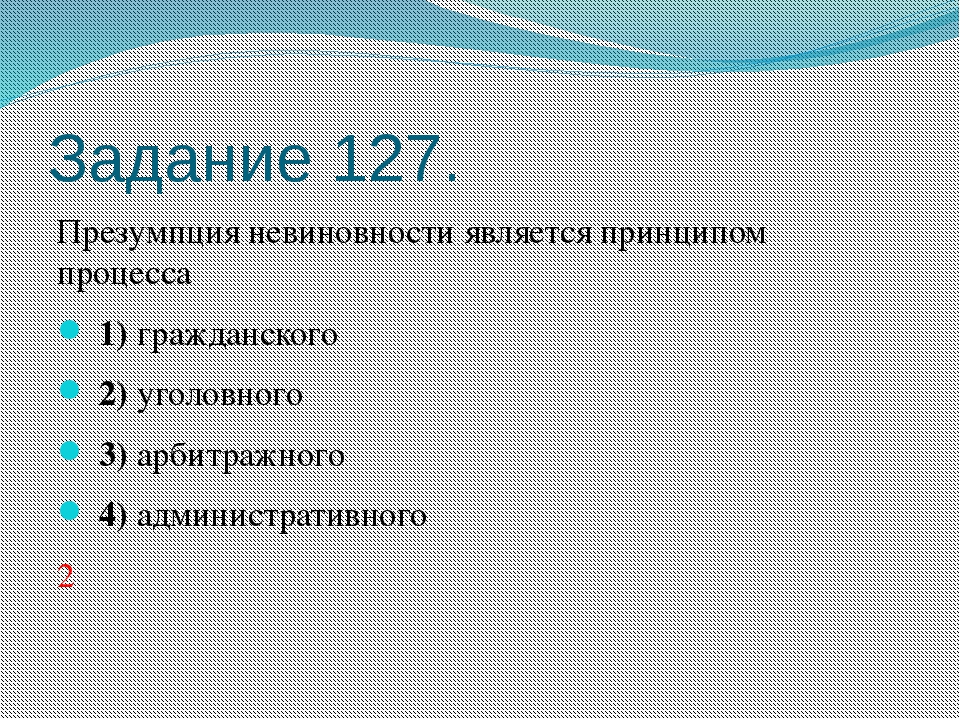 Задание 127. Презумпция невиновности является принципом процесса 1)гражда...