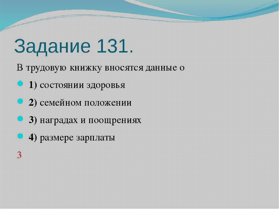 Задание 131. В трудовую книжку вносятся данные о 1)состоянии здоровья 2...