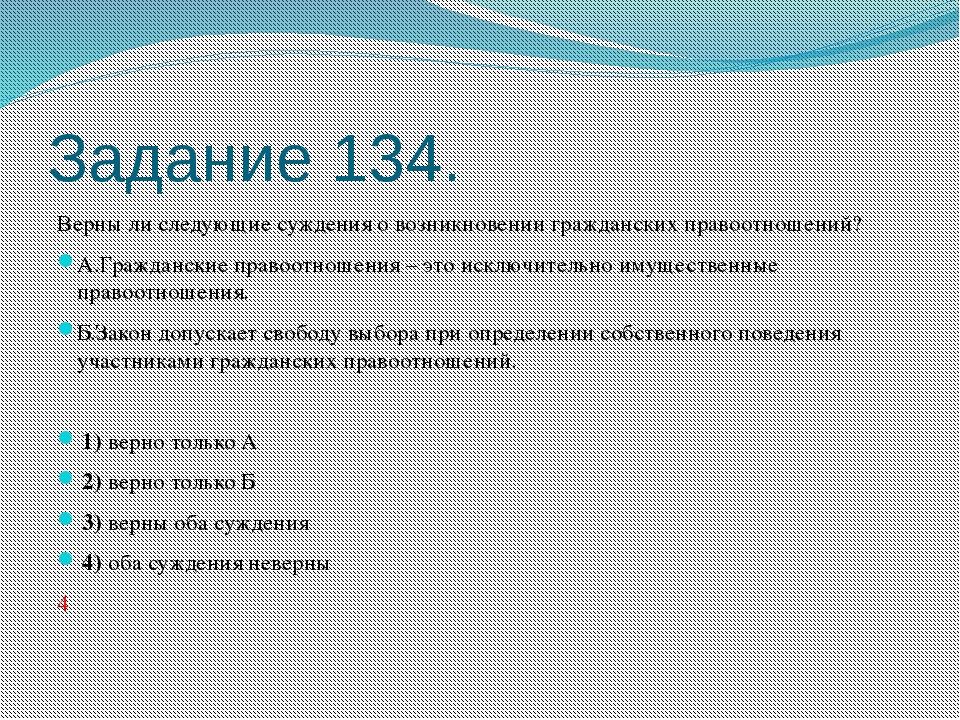Задание 134. Верны ли следующие суждения о возникновении гражданских правоотн...