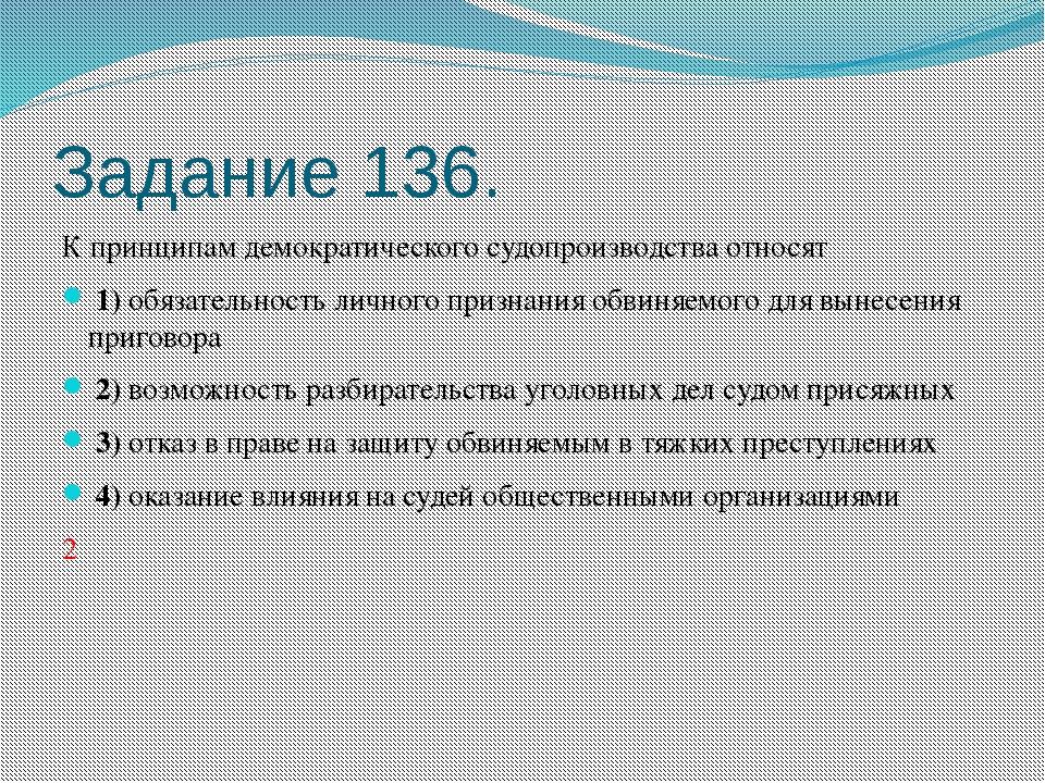 Задание 136. К принципам демократического судопроизводства относят 1)обяз...