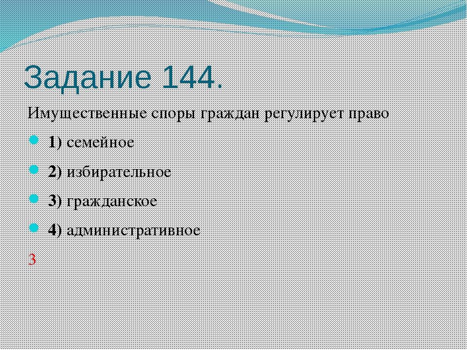 Задание 144. Имущественные споры граждан регулирует право 1)семейное 2)...