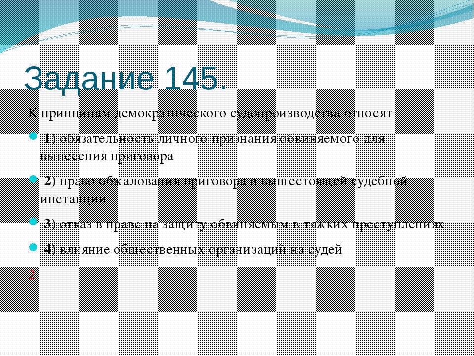 Задание 145. К принципам демократического судопроизводства относят 1)обяз...
