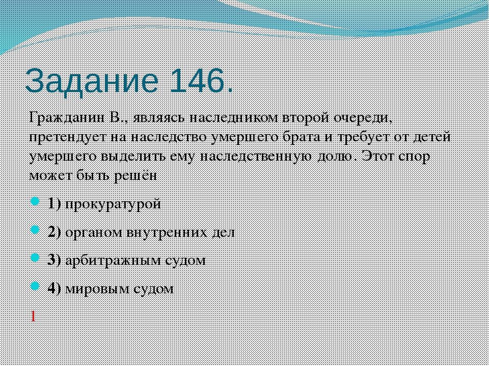 Задание 146. Гражданин В., являясь наследником второй очереди, претендует на...