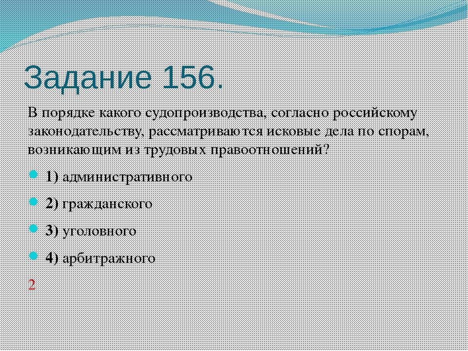 Задание 156. В порядке какого судопроизводства, согласно российскому законода...