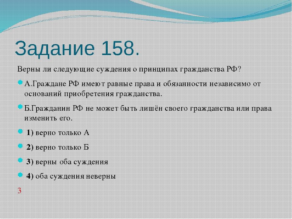 Задание 158. Верны ли следующие суждения о принципах гражданства РФ? А.Гражда...