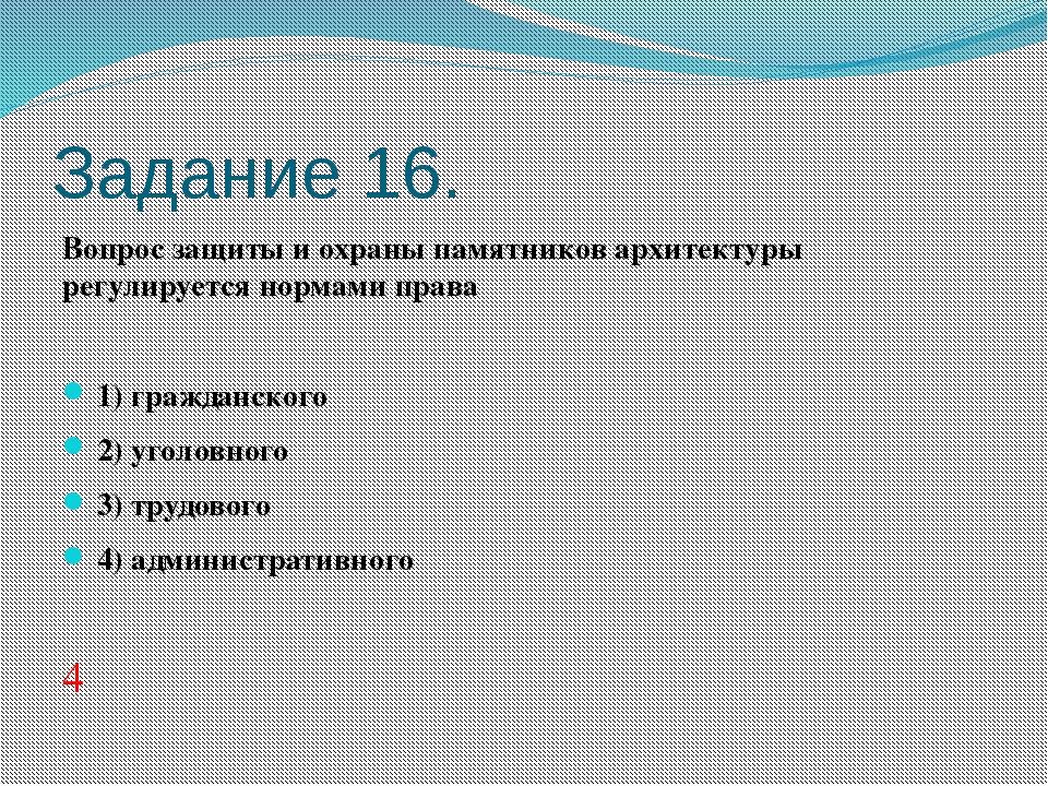 Задание 16. Вопрос защиты и охраны памятников архитектуры регулируется нормам...