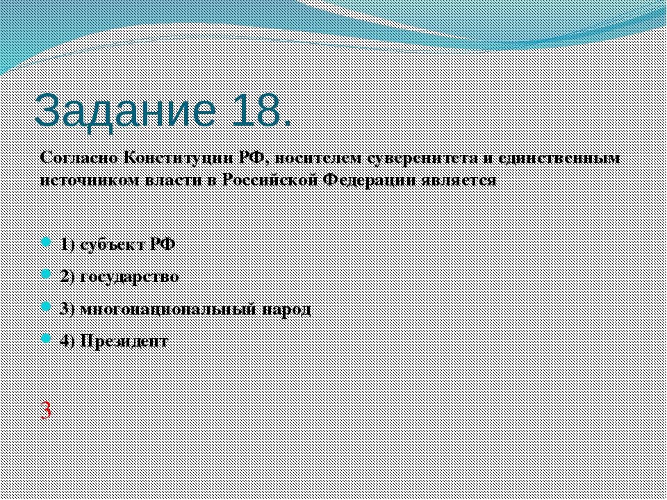 Задание 18. Согласно Конституции РФ, носителем суверенитета и единственным ис...