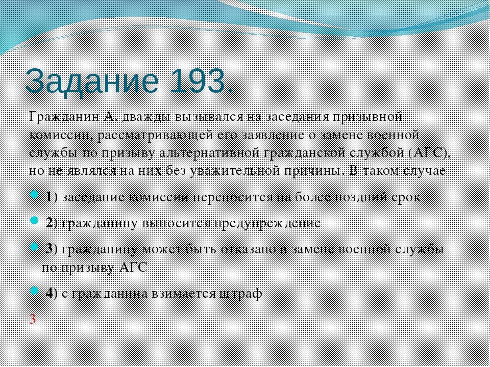 Задание 193. Гражданин А. дважды вызывался на заседания призывной комиссии, р...