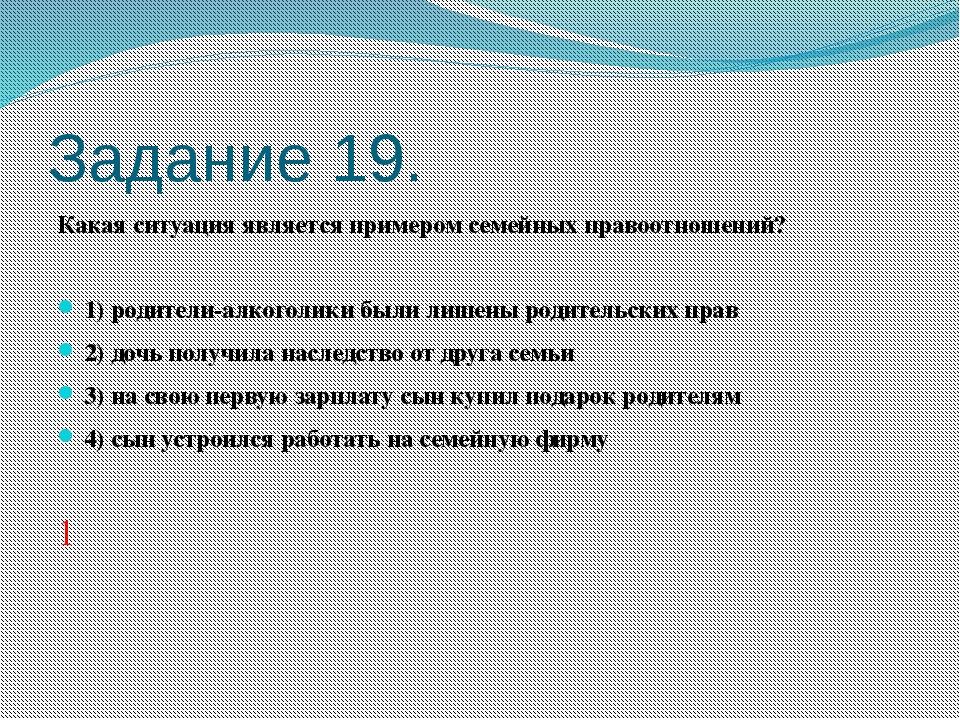 Задание 19. Какая ситуация является примером семейных правоотношений?  1)р...