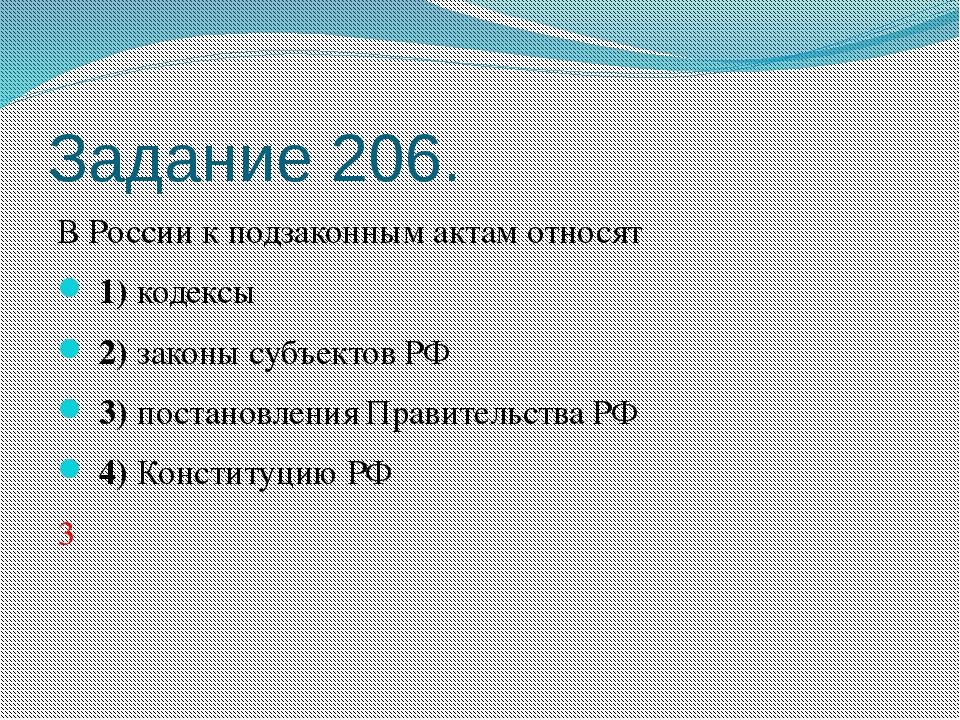 Задание 206. В России к подзаконным актам относят 1)кодексы 2)законы субъ...