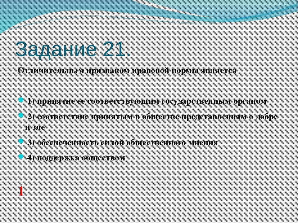 Задание 21. Отличительным признаком правовой нормы является  1)принятие е...