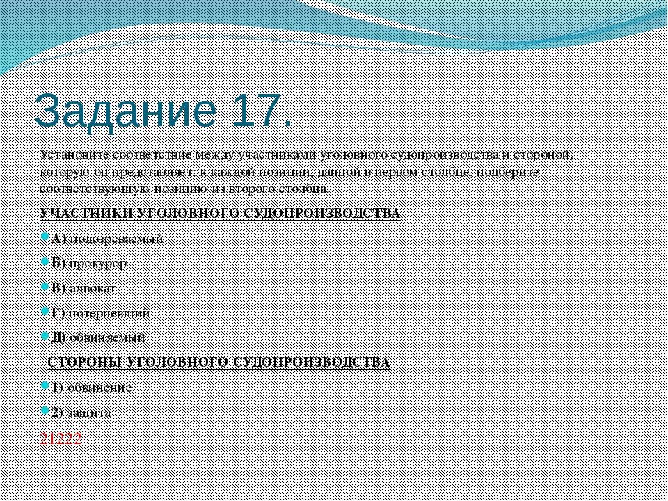 Задание 17. Установите соответствие между участниками уголовного судопроизвод...