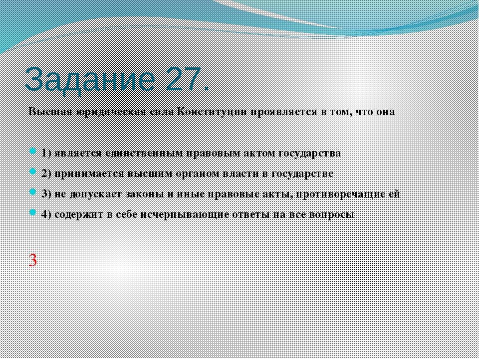 Задание 27. Высшая юридическая сила Конституции проявляется в том, что она ...