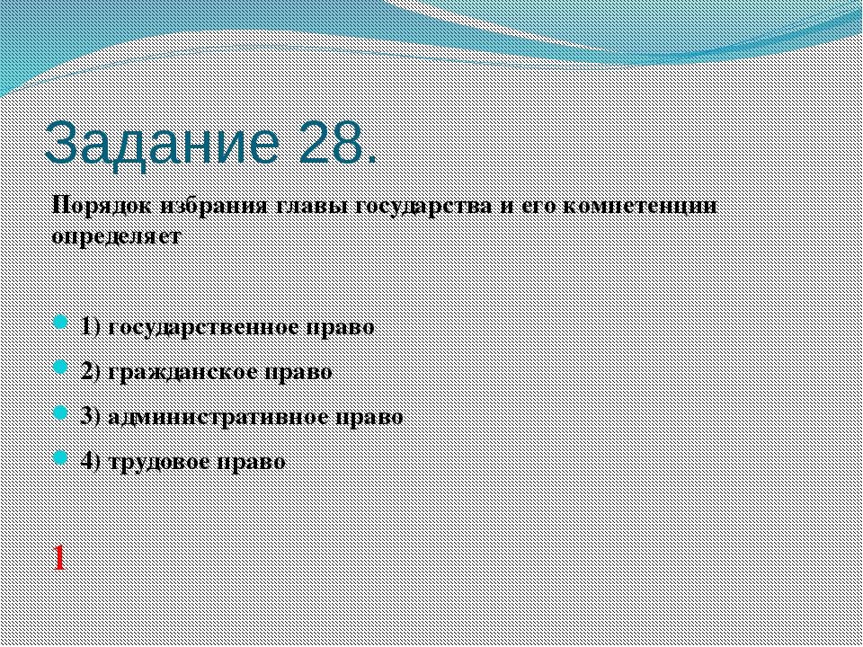 Задание 28. Порядок избрания главы государства и его компетенции определяет ...