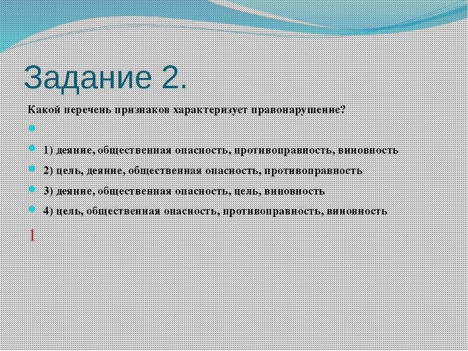 Задание 2. Какой перечень признаков характеризует правонарушение?  1) деяни...