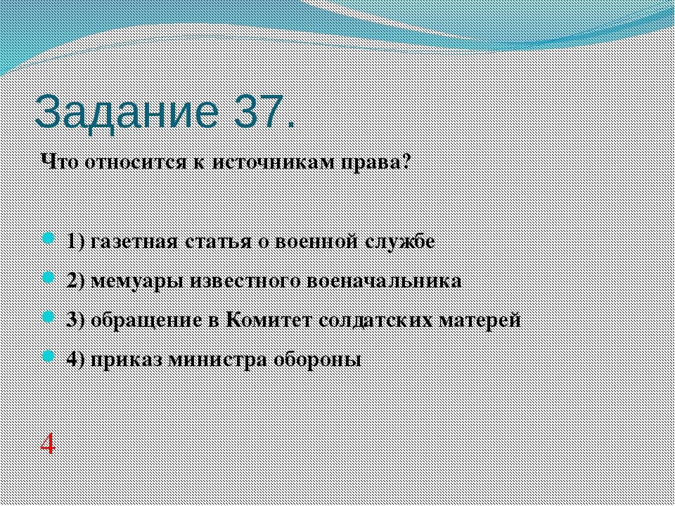 Задание 37. Что относится к источникам права?  1)газетная статья о военной...