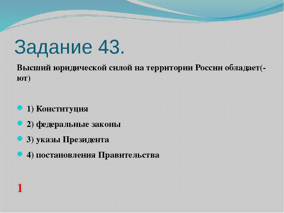 Задание 43. Высший юридической силой на территории России обладает(-ют)  1...