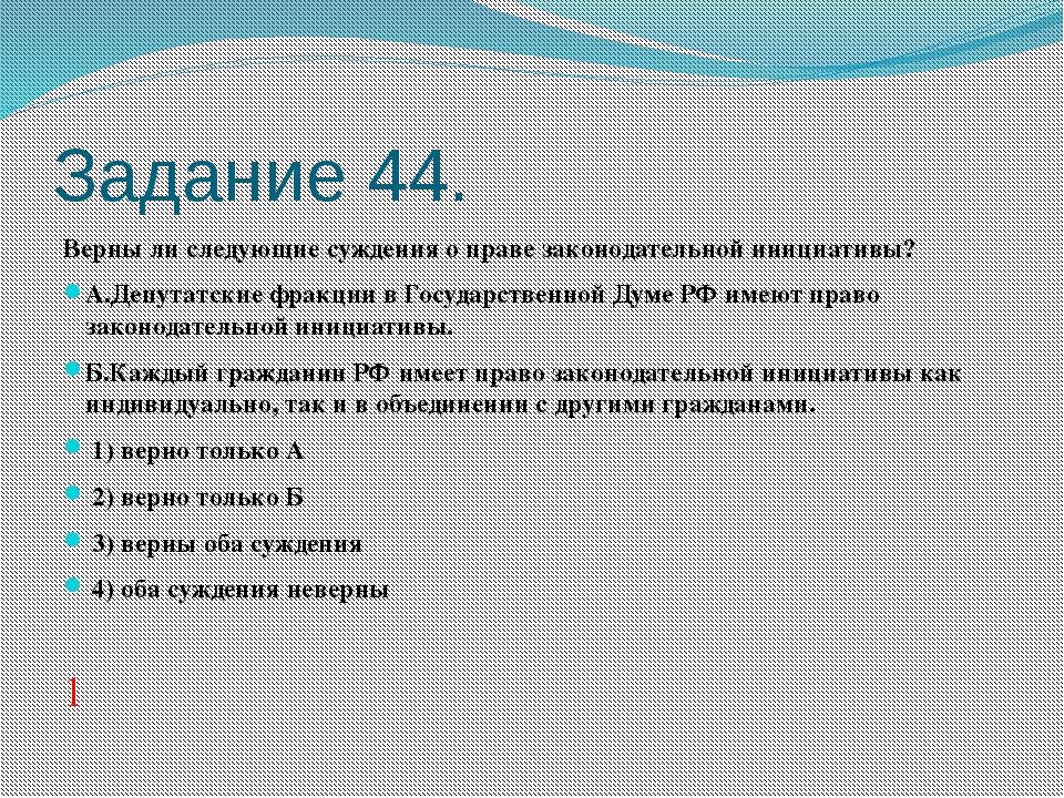Задание 44. Верны ли следующие суждения о праве законодательной инициативы? А...