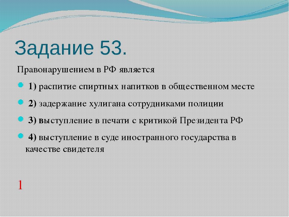 Задание 53. Правонарушением в РФ является 1)распитие спиртных напитков в о...