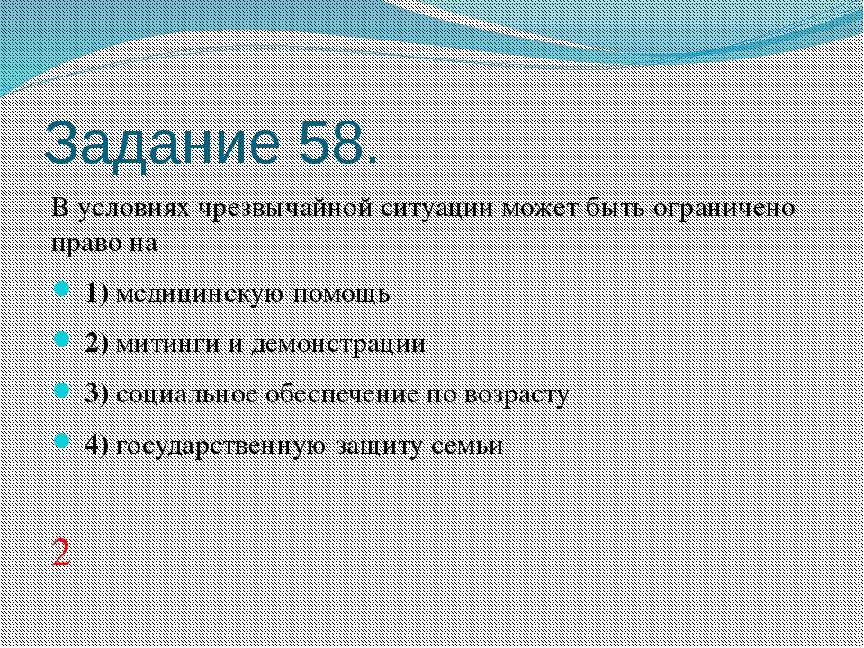 Задание 58. В условиях чрезвычайной ситуации может быть ограничено право на...