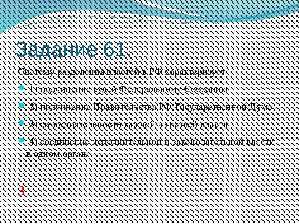 Задание 61. Систему разделения властей в РФ характеризует 1)подчинение су...