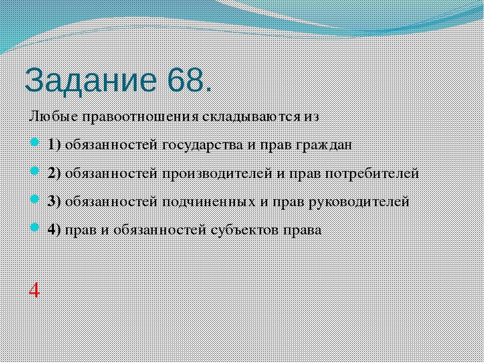 Задание 68. Любые правоотношения складываются из 1)обязанностей государст...