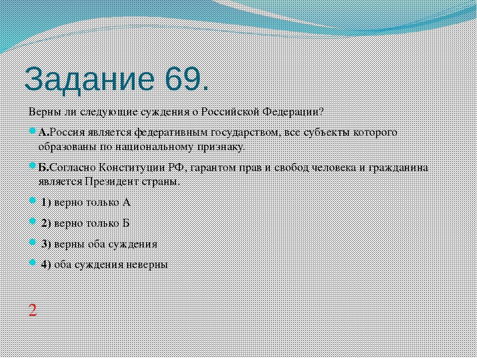 Задание 69. Верны ли следующие суждения о Российской Федерации? А.Россия явля...