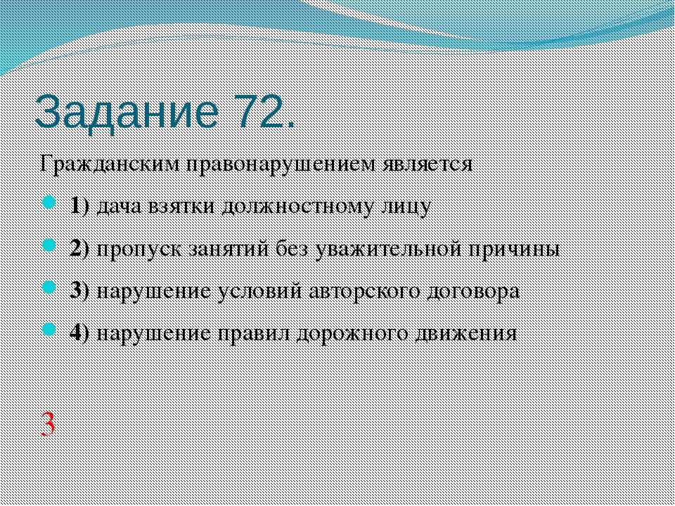 Задание 72. Гражданским правонарушением является 1)дача взятки должностном...