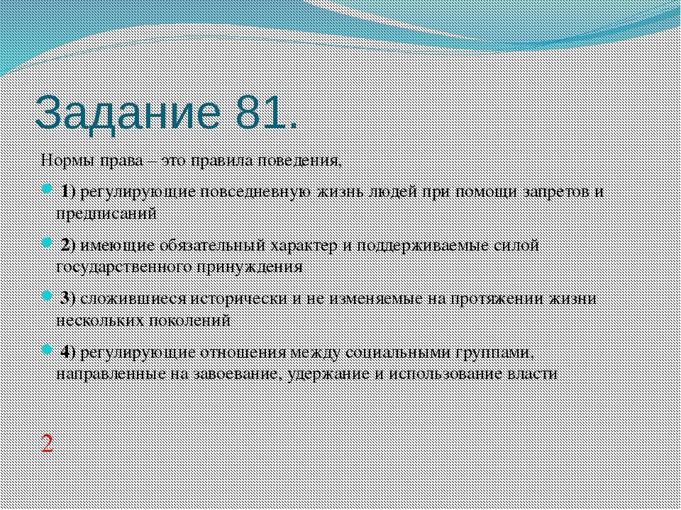 Задание 81. Нормы права – это правила поведения, 1)регулирующие повседнев...