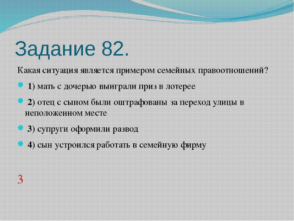 Задание 82. Какая ситуация является примером семейных правоотношений? 1)м...