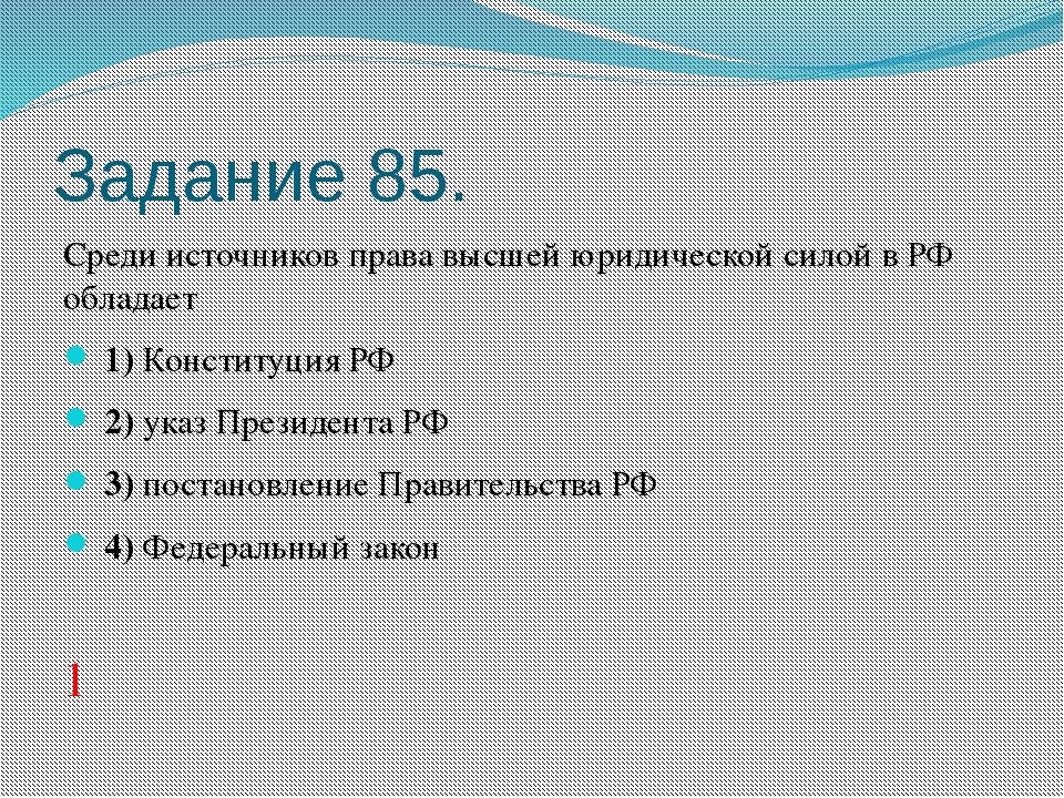 Задание 85. Среди источников права высшей юридической силой в РФ обладает 1...