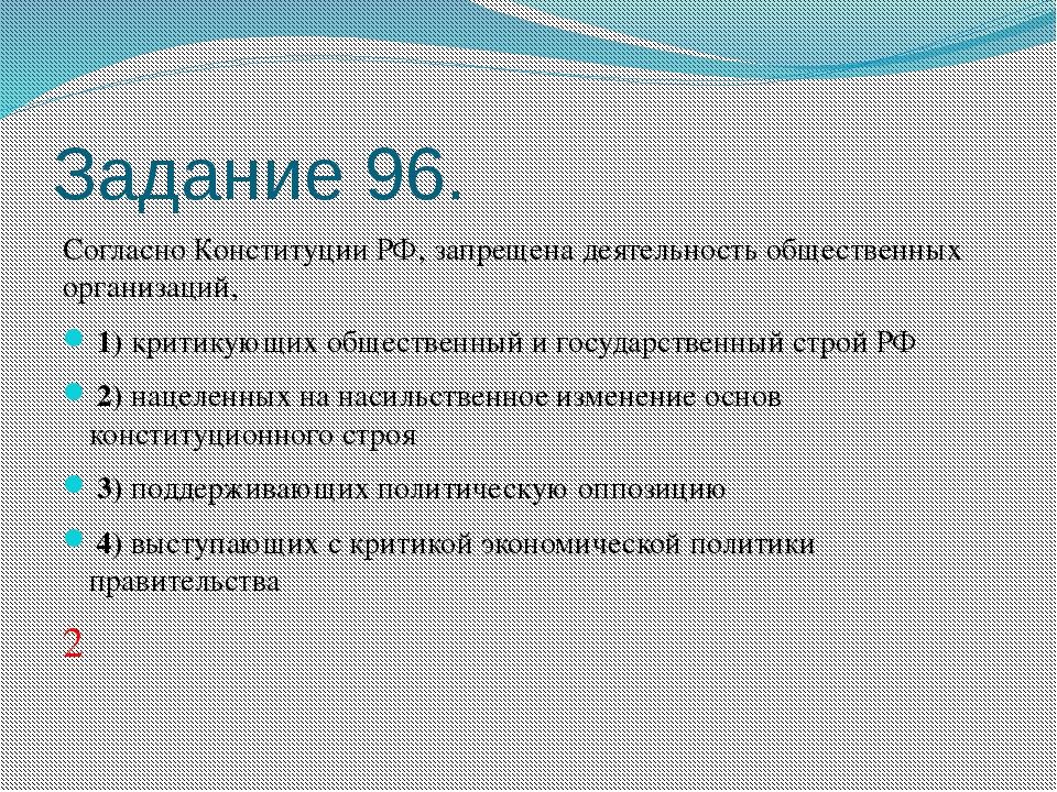 Задание 96. Согласно Конституции РФ, запрещена деятельность общественных орга...