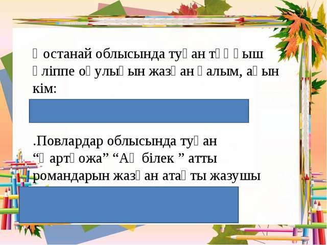 Қостанай облысында туған тұңғыш әліппе оқулығын жазған ғалым, ақын кім: / А....