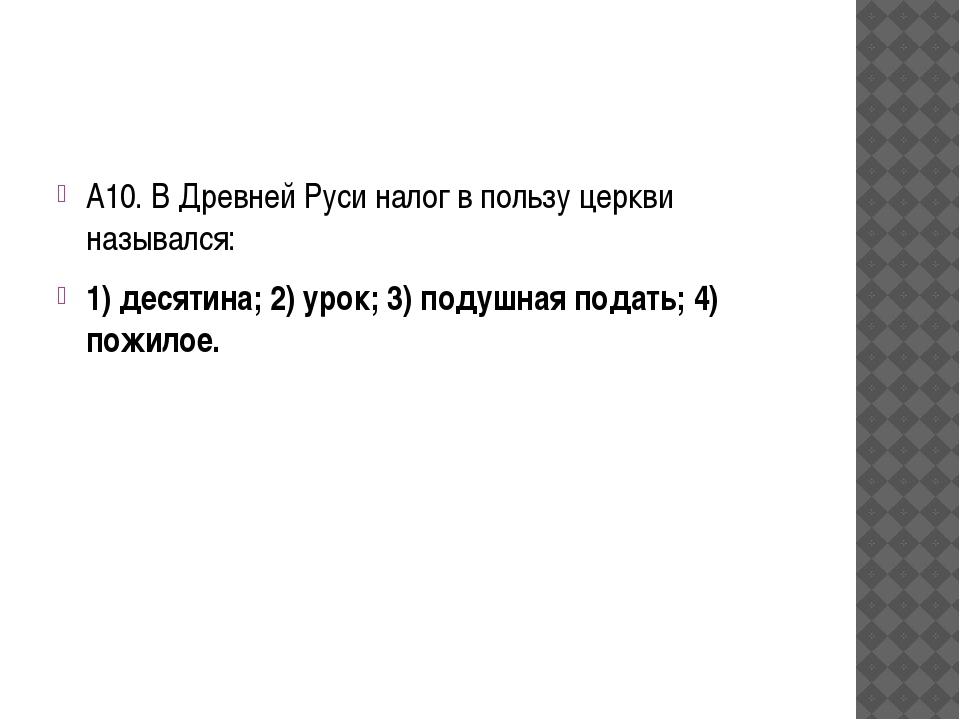 А10. В Древней Руси налог в пользу церкви назывался: 1) десятина; 2) урок; 3...