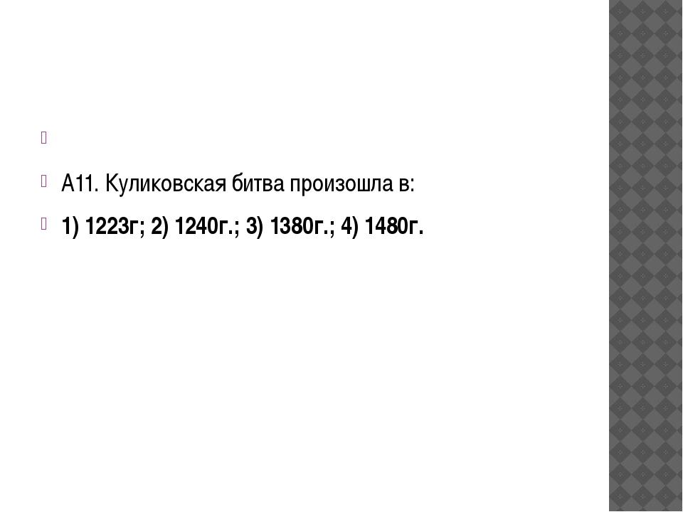 А11. Куликовская битва произошла в: 1) 1223г; 2) 1240г.; 3) 1380г.; 4) 148...