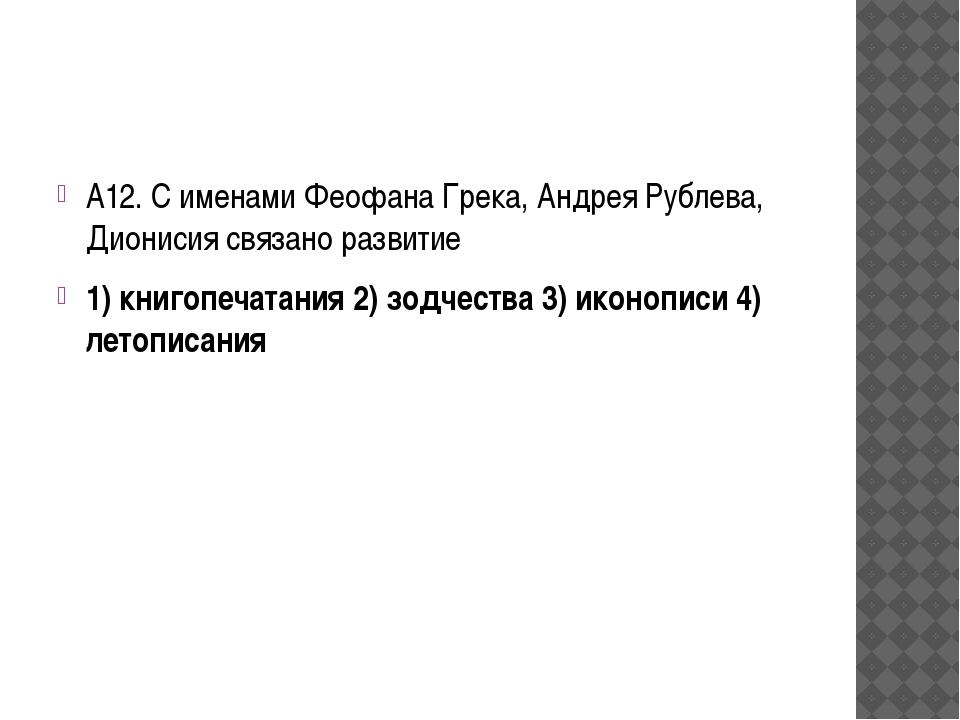 А12. С именами Феофана Грека, Андрея Рублева, Дионисия связано развитие 1) к...