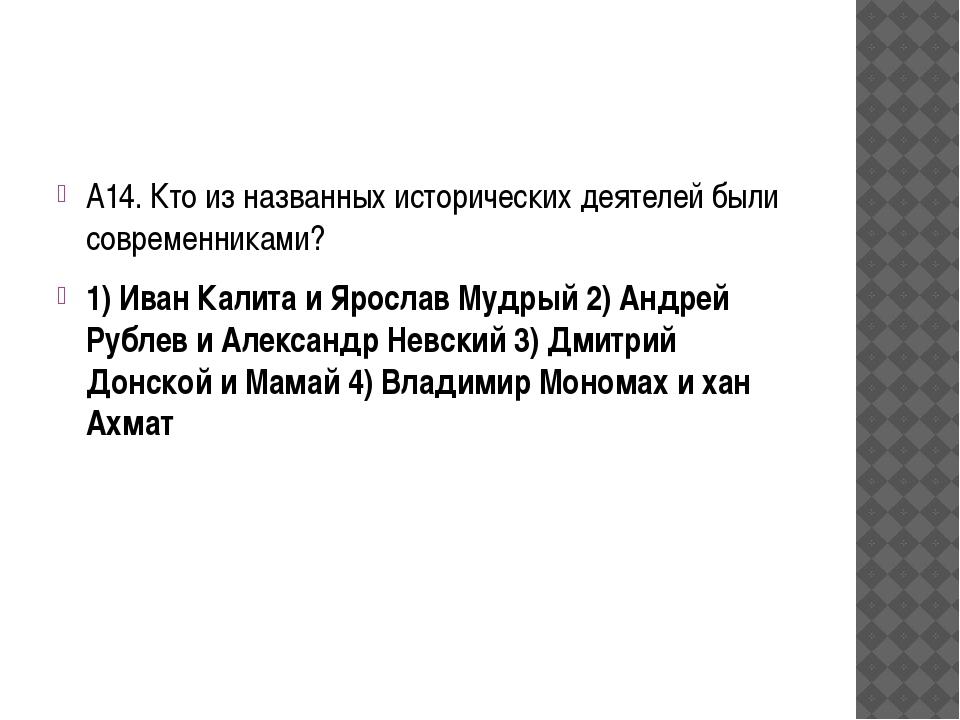 А14. Кто из названных исторических деятелей были современниками? 1) Иван Кал...