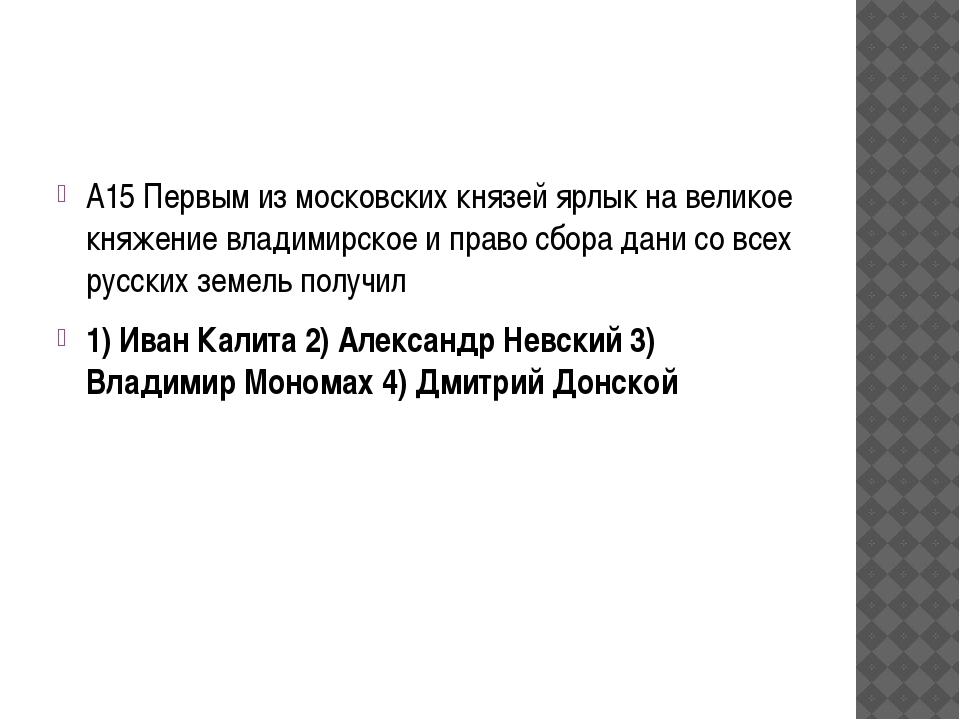 А15 Первым из московских князей ярлык на великое княжение владимирское и пра...