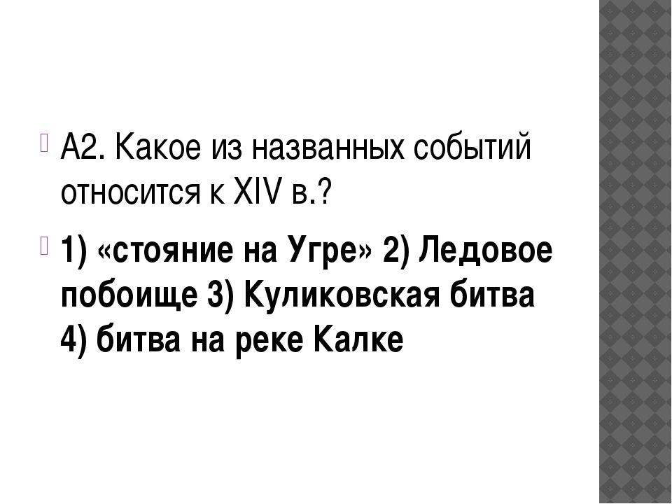 А2. Какое из названных событий относится к XIV в.? 1) «стояние на Угре» 2) Л...