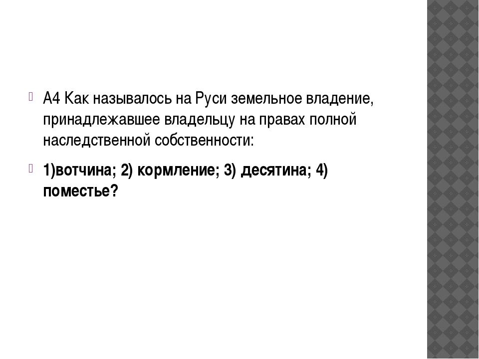 А4 Как называлось на Руси земельное владение, принадлежавшее владельцу на пр...