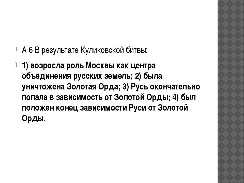 А 6 В результате Куликовской битвы: 1) возросла роль Москвы как центра объед...