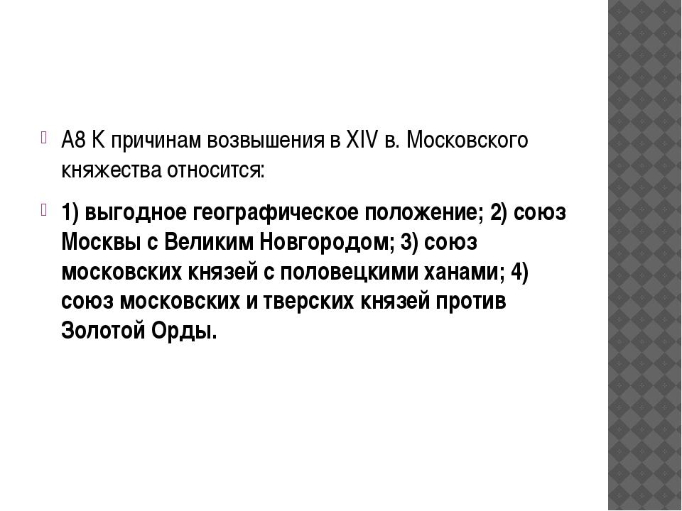 А8 К причинам возвышения в XIV в. Московского княжества относится: 1) выгодн...