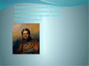 Герой Отечественной войны, поэт-партизан, подполковник Ахтырского гусарского