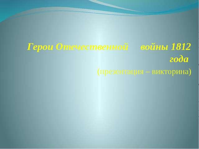 Герои Отечественной  войны 1812 года (презентация – викторина)