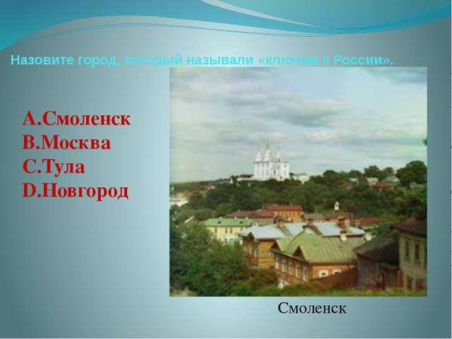 Назовите город, который называли «ключом к России». Смоленск А.Смоленск В.Мос...