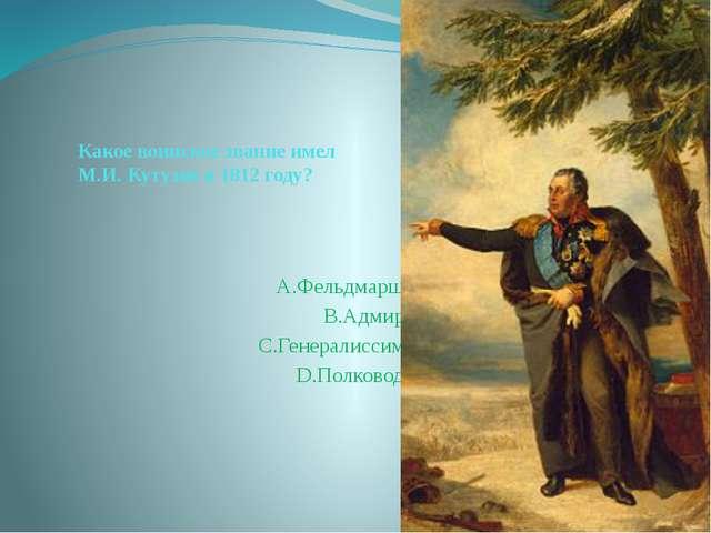 Какое воинское звание имел М.И. Кутузов в 1812 году? А.Фельдмаршал B.Адмирал...
